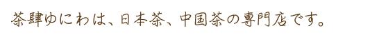 茶肆ゆにわは、日本茶、中国茶の専門店です。